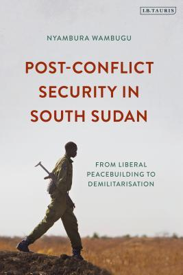 Post-Conflict Security in South Sudan: From Liberal Peacebuilding to Demilitarization