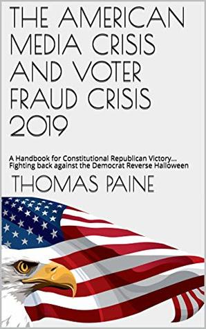 THE AMERICAN MEDIA CRISIS AND VOTER FRAUD CRISIS 2019: A Handbook for Constitutional Republican Victory... Fighting back against the Democrat Reverse Halloween (THOMAS PAINE NEW PAMPHLET SERIES 1)