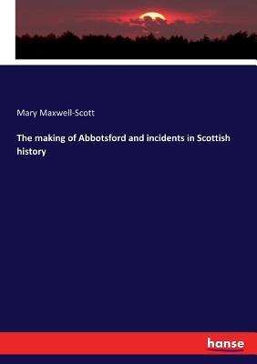 The Making of Abbotsford and Incidents in Scottish History
