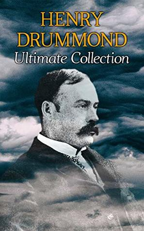 HENRY DRUMMOND Ultimate Collection: Natural Law in the Spiritual World + Love, the Greatest Thing in the World + Eternal Life + Dealing With Doubt + The Three Elements of a Complete Life