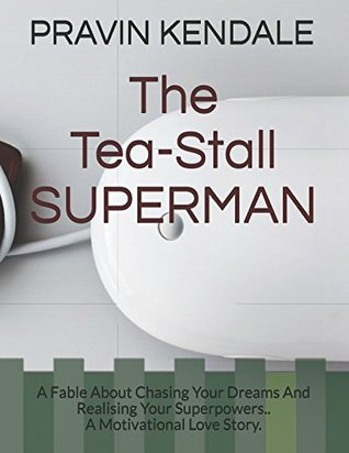 The Tea-Stall SUPERMAN: The Fable About Chasing Your Dreams And Realising Your Superpowers. . A Motivational Love Story
