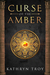 Curse of the Amber by Kathryn  Troy