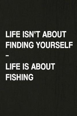 Life Isn't about Finding Yourself, Life Is about Fishing: Fishing Journal Log Book, Notebook Record of Your Fishing Trips. Ideal for Serious and Hobby Anglers, Fishermen and Those Who Love to Fish