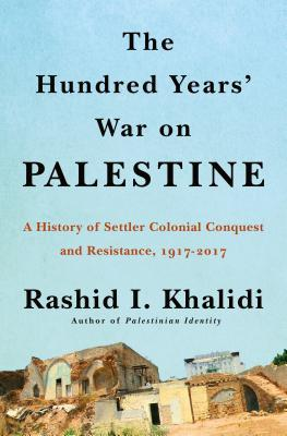 The Hundred Years' War on Palestine: A History of Settler-Colonial Conquest and Resistance, 1917-2017