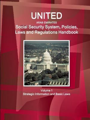 United Arab Emirates Social Security System, Policies, Laws and Regulations Handbook Volume 1 Strategic Information and Basic Laws