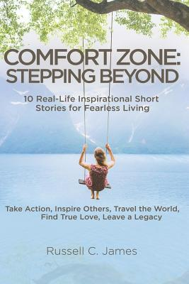 Comfort Zone: Stepping Beyond. 10 Real-Life Inspirational Short Stories for Fearless Living. Take Action, Inspire Others, Travel the World, Find True Love, Leave a Legacy