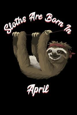 Sloths Are Born In April Sloth Notebook And Journal To Write In