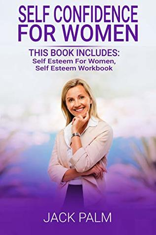 Self Confidence for Women: 2 Manuscripts - This Book Includes: Self Esteem for Women, Self Esteem Workbook