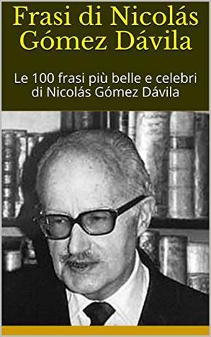 Frasi di Nicolás Gómez Dávila: Le 100 frasi più belle e celebri di Nicolás Gómez Dávila