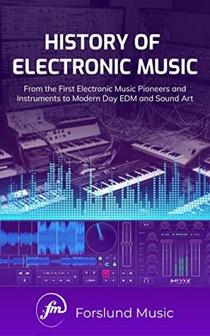 History of Electronic Music: From the First Electronic Music Pioneers and Instruments to Modern Day EDM and Sound Art