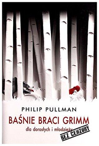 Baśnie. Bracia Grimm dla dorosłych i młodzieşy. Bez cenzury - Philip Pullman [KSIĄŝKA]