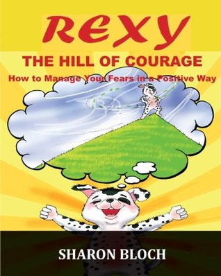 Rexy The Hill Of Courge: How to teach children to handle their fears in a positive way (Happiness and positive attitude series for children and parents) (Volume 4)