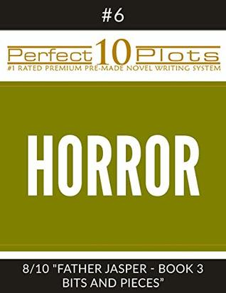 """Perfect 10 Horror Plots #6-8 """"FATHER JASPER - BOOK 3 BITS AND PIECES"""": Premium Pre-Made Storytelling Writing Template System (Perfect 10 Plots)"""