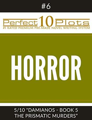 """Perfect 10 Horror Plots #6-5 """"DAMIANOS - BOOK 5 THE PRISMATIC MURDERS"""": Premium Pre-Made Fiction Writing Template System (Perfect 10 Plots)"""