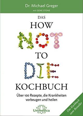 Das HOW NOT TO DIE Kochbuch: Über 100 Rezepte, die Krankheiten vorbeugen und heilen