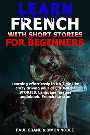 LEARN FRENCH WITH SHORT STORIES FOR BEGINNERS: Learning effortlessly in no time like crazy driving your car, HORROR STORIES. Language lessons audiobook. French Narrator