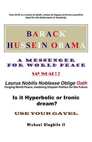 Barack Hussein Obama - a Messenger for World Peace: Laurus Nobilis Noblesse Oblige Oath -Forging World Peace, Modeling Utopian Politics for the Future
