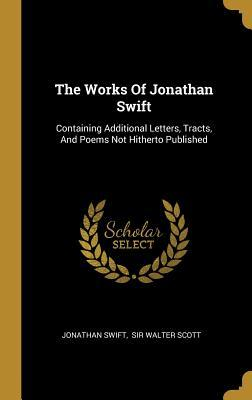 The Works Of Jonathan Swift: Containing Additional Letters, Tracts, And Poems Not Hitherto Published