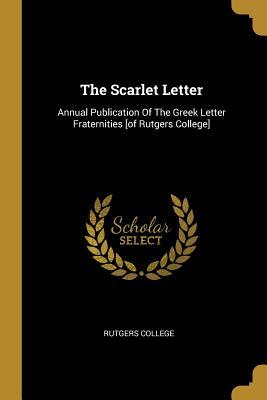 The Scarlet Letter: Annual Publication Of The Greek Letter Fraternities [of Rutgers College]