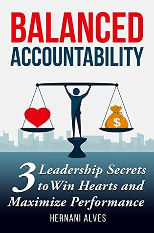 Balanced Accountability: 3 Leadership Secrets to Win Hearts and Maximize Performance