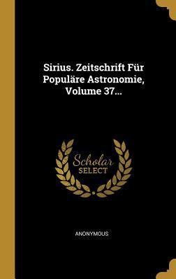 Sirius. Zeitschrift F�r Popul�re Astronomie, Volume 37...