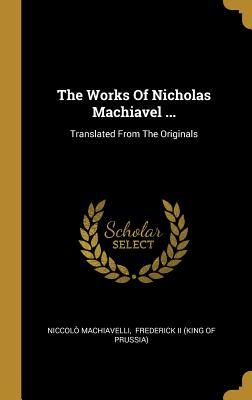 The Works Of Nicholas Machiavel ...: Translated From The Originals