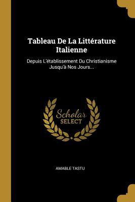 Tableau De La Litt�rature Italienne: Depuis L'�tablissement Du Christianisme Jusqu'� Nos Jours...
