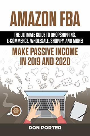 Amazon FBA: The Ultimate Guide to Dropshipping, e-commerce, Wholesale, Shopify, and More! Make Passive Income in 2019 and 2020