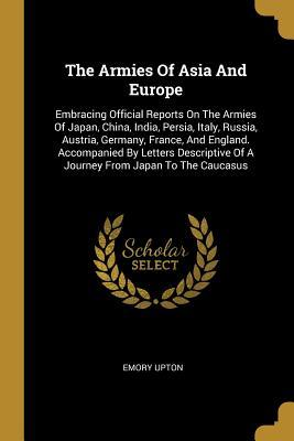 The Armies Of Asia And Europe: Embracing Official Reports On The Armies Of Japan, China, India, Persia, Italy, Russia, Austria, Germany, France, And England. Accompanied By Letters Descriptive Of A Journey From Japan To The Caucasus