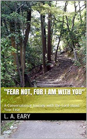 """""""Fear Not, for I Am with You"""": A Conversational Journey with the Lord about Your Fear"""
