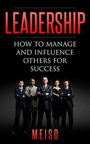 Leadership: How to Manage and Influence Others for Success
