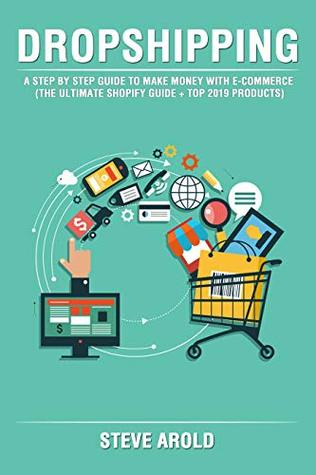 Dropshipping: A Step By Step Guide To Make Money With E-Commerce (The Ultimate Shopify Guide + Top 2019 Products)