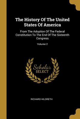 The History of the United States of America: From the Adoption of the Federal Constitution to the End of the Sixteenth Congress; Volume 2