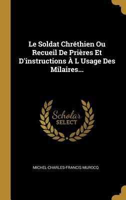 Le Soldat Chr�thien Ou Recueil De Pri�res Et D'instructions � L Usage Des Milaires...