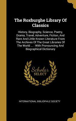 The Roxburghe Library of Classics: History, Biography, Science, Poetry, Drama, Travel, Adventure, Fiction, and Rare and Little Known Literature from the Archives of the Great Libraries of the World ...: With Pronouncing and Biographical Dictionary