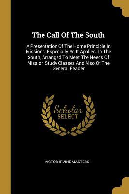 The Call Of The South: A Presentation Of The Home Principle In Missions, Especially As It Applies To The South, Arranged To Meet The Needs Of Mission Study Classes And Also Of The General Reader
