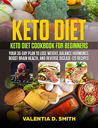 Keto Diet: Keto Diet Cookbook for Beginners: Your 30-Day Plan to Lose Weight, Balance Hormones, Boost Brain Health, And Reverse Disease-120 Recipes