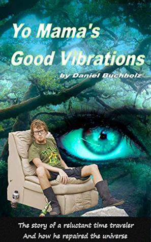 Yo Mama's Good Vibrations: The story of a reluctent time traveler and how he saved the universe