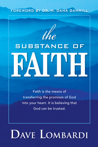 The Substance of Faith: Faith Is the Means of Transferring the Promises of God Into Your Heart.