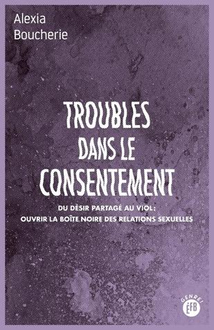 Troubles dans le consentement : Du désir partagé au viol : ouvrir la boîte noire des relations sexuelles