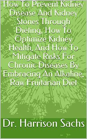 How To Prevent Kidney Disease And Kidney Stones Through Dieting, How To Optimize Kidney Health, And How To Mitigate Risks For Chronic Diseases By Embracing An Alkaline, Raw Fruitarian Diet
