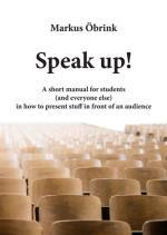 Speak up! A short manual for students (and everyone else) in how to present stuff in front of an audience