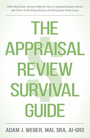 The Appraisal Review Survival Guide: Weber Real Estate Advisors Helps the Users of Appraisal Reports Survive and Thrive in the Risky Business of Making Real Estate Loans