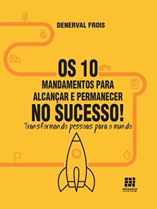 Os 10 Mandamentos para alcançar e permanecer no sucesso: Transformando pessoas para o mundo