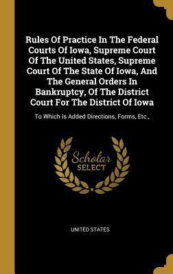 Rules Of Practice In The Federal Courts Of Iowa, Supreme Court Of The United States, Supreme Court Of The State Of Iowa, And The General Orders In Bankruptcy, Of The District Court For The District Of Iowa: To Which Is Added Directions, Forms, Etc.,