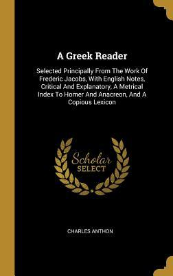A Greek Reader: Selected Principally From The Work Of Frederic Jacobs, With English Notes, Critical And Explanatory, A Metrical Index To Homer And Anacreon, And A Copious Lexicon