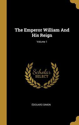 The Emperor William And His Reign; Volume 1