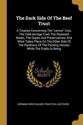The Dark Side Of The Beef Trust: A Treatise Concerning The canner Cow, The Cold-storage Fowl, The Diseased Meats, The Dopes And Preservatives, And What Takes Place On The Other Side Of The Partitions Of The Packing Houses While The Public Is Being