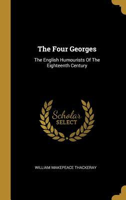 The Four Georges: The English Humourists Of The Eighteenth Century