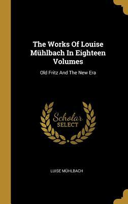 The Works Of Louise M�hlbach In Eighteen Volumes: Old Fritz And The New Era
